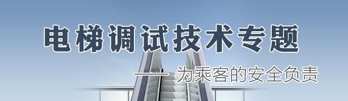 电梯安装调试技术专题――为乘客的安全负责